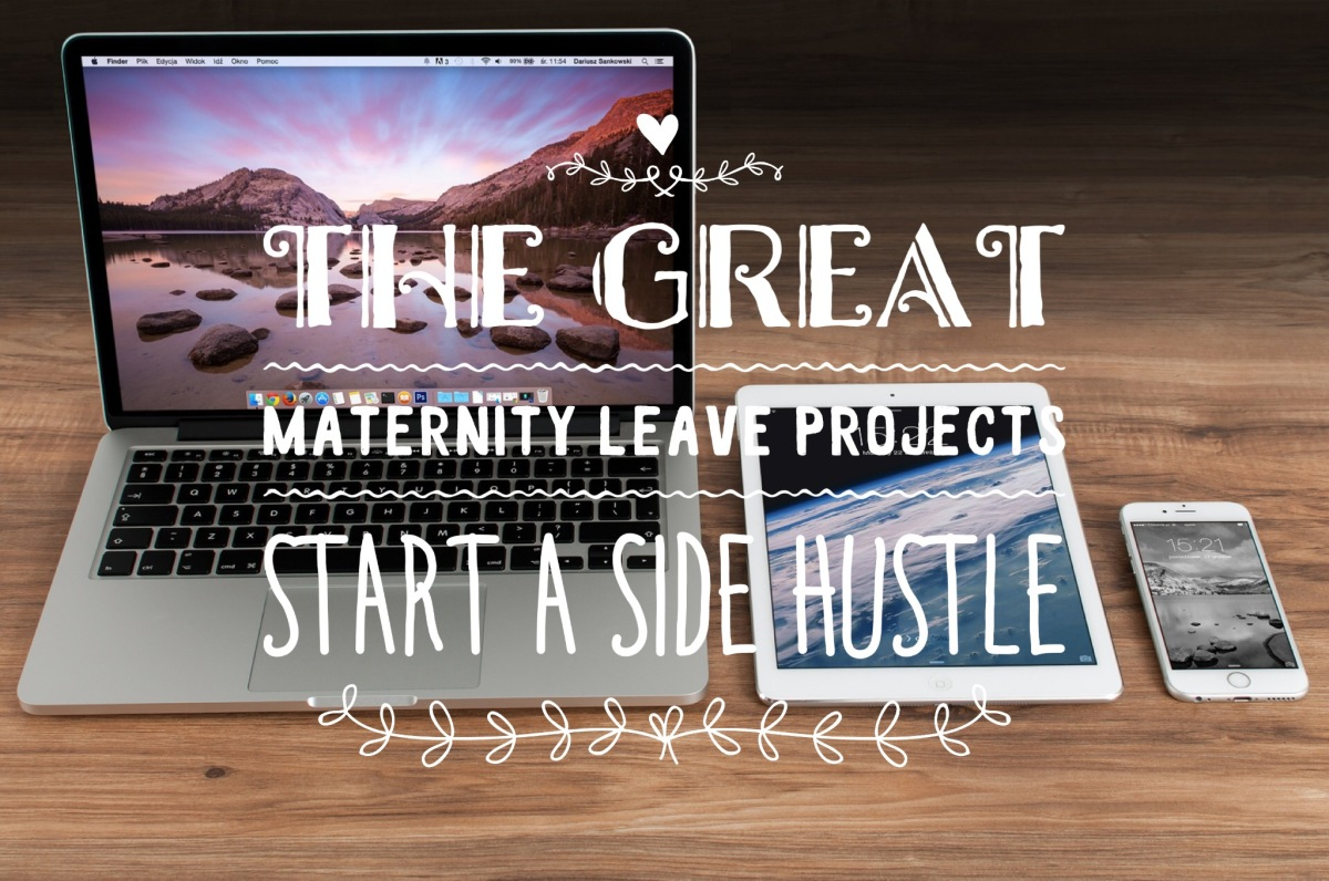 The Great Maternity Leave Projects:  Start a SideHustle