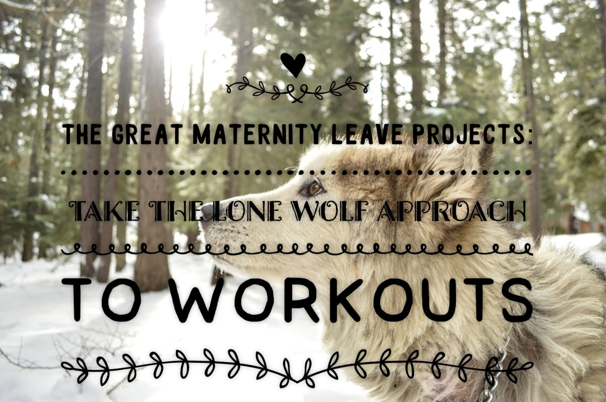 The Great Maternity Leave Projects:  Take the Lone Wolf Approach toWorkouts