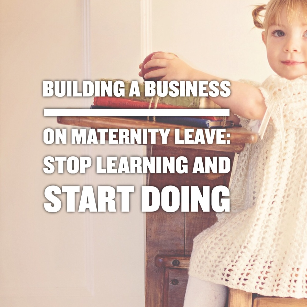 Building a Business on Maternity Leave:  Know When to Stop Learning and Start Taking Action.